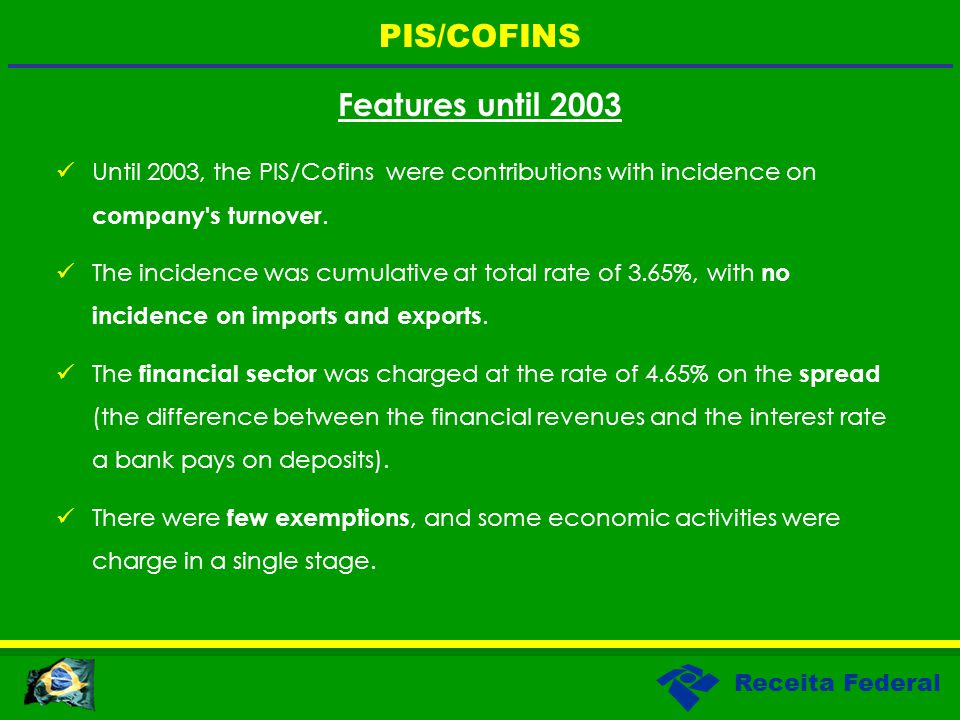 Receita Federal Features until 2003 Until 2003, the PIS/Cofins were contributions with incidence on company's turnover. The incidence was cumulative a