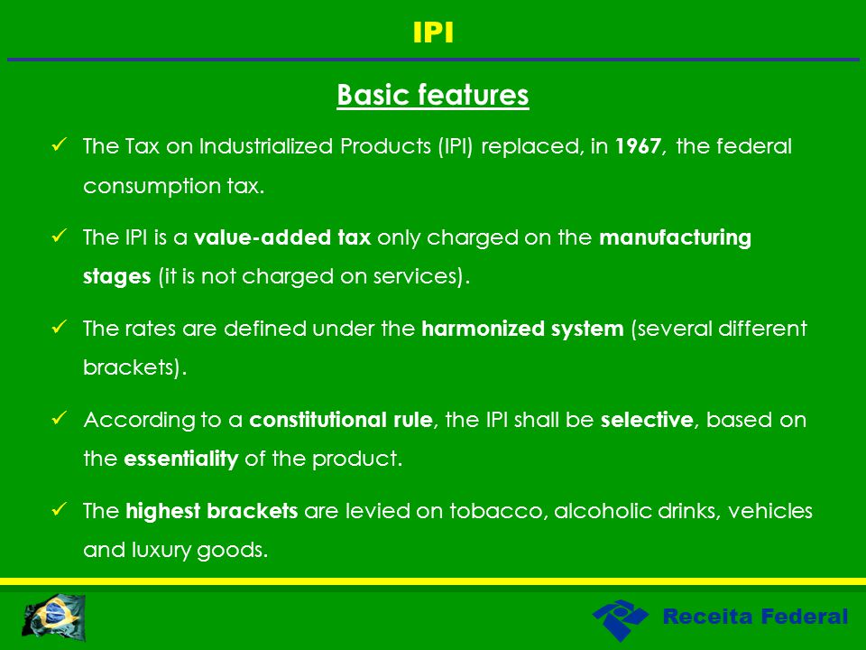 Receita Federal Basic features The Tax on Industrialized Products (IPI) replaced, in 1967, the federal consumption tax. The IPI is a value-added tax o