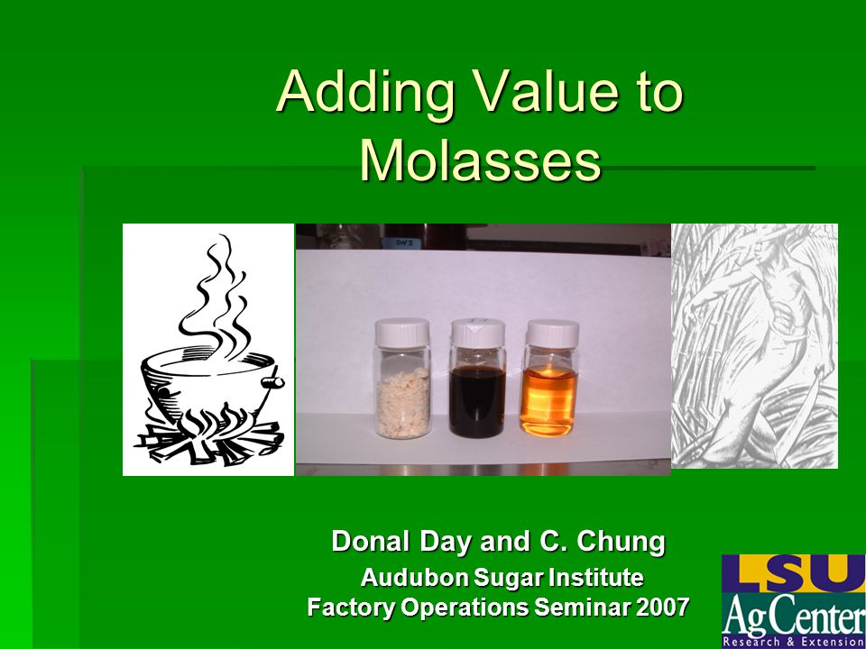 Adding Value to Molasses Donal Day and C. Chung Audubon Sugar Institute Audubon Sugar Institute Factory Operations Seminar 2007