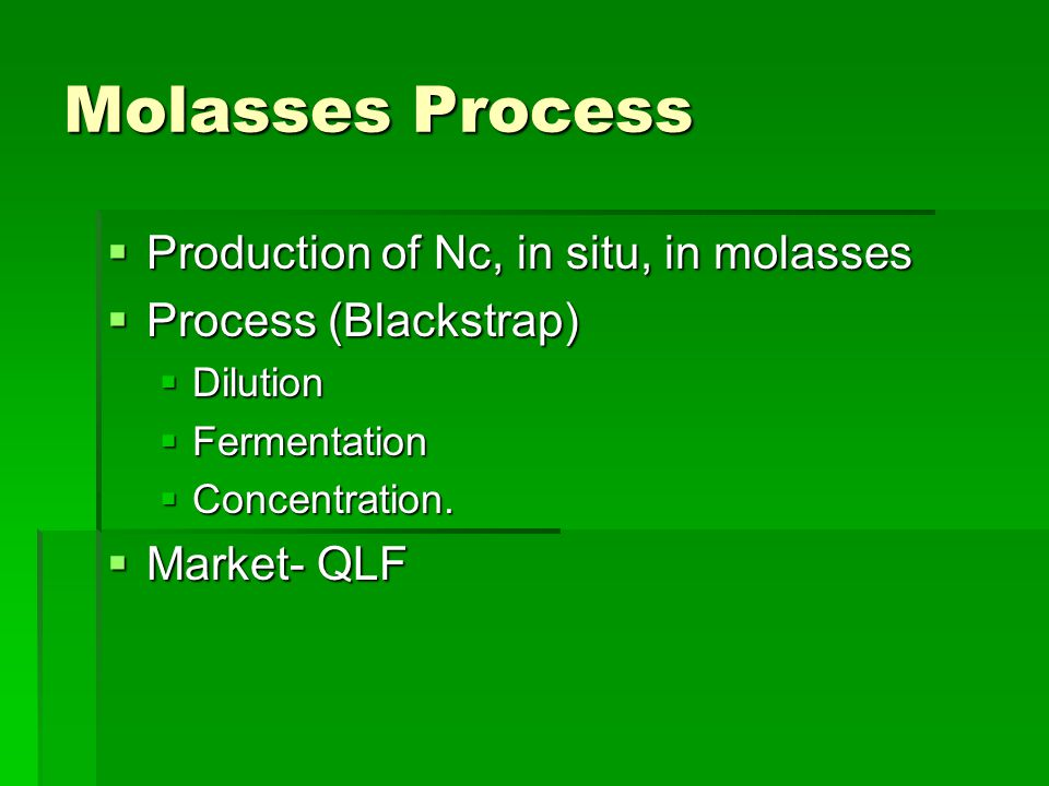 Molasses Process  Production of Nc, in situ, in molasses  Process (Blackstrap)  Dilution  Fermentation  Concentration.