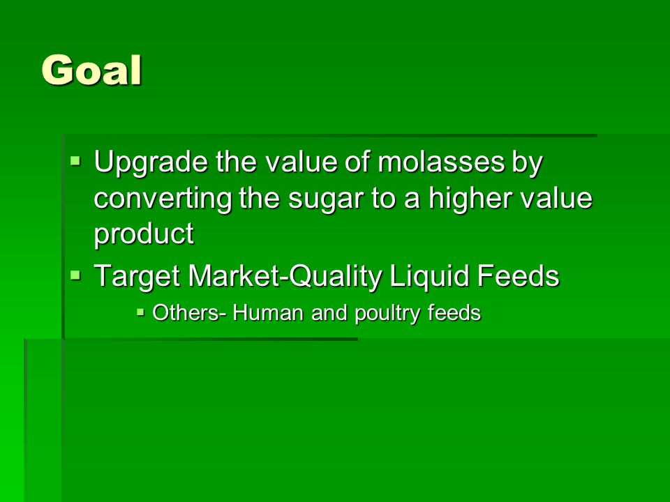 Goal  Upgrade the value of molasses by converting the sugar to a higher value product  Target Market-Quality Liquid Feeds  Others- Human and poultry feeds