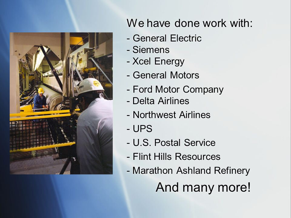 We have done work with: - General Electric - Siemens - Xcel Energy - General Motors - Ford Motor Company - Delta Airlines - Northwest Airlines - UPS - U.S.