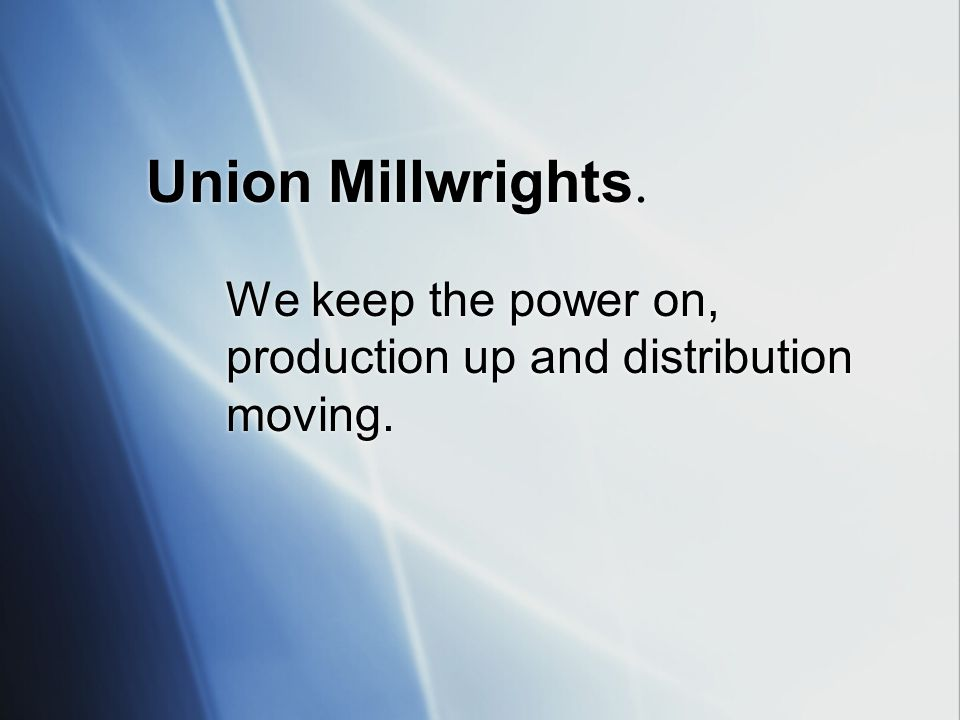 Union Millwrights. We keep the power on, production up and distribution moving.