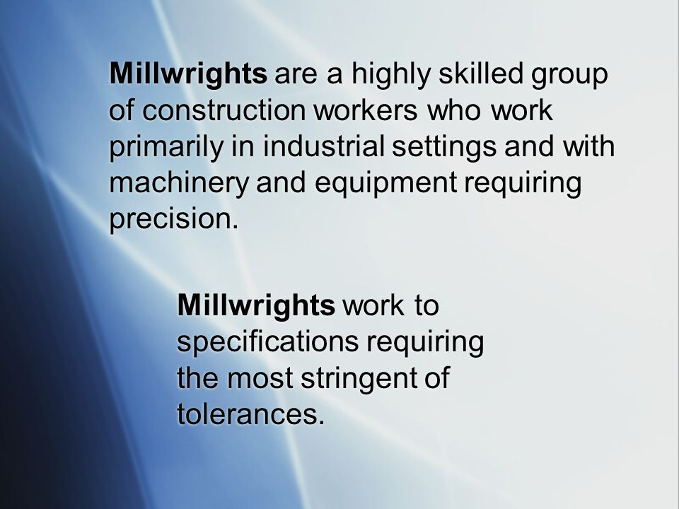 Millwrights are a highly skilled group of construction workers who work primarily in industrial settings and with machinery and equipment requiring precision.