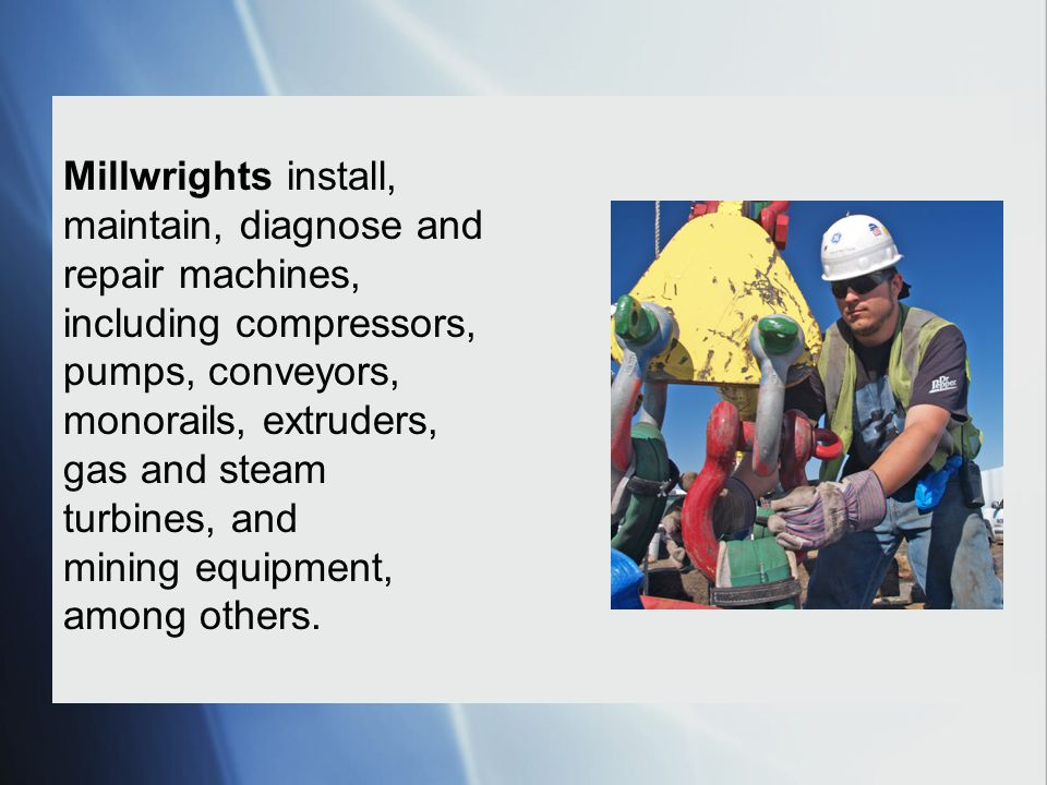 Millwrights install, maintain, diagnose and repair machines, including compressors, pumps, conveyors, monorails, extruders, gas and steam turbines, and mining equipment, among others.