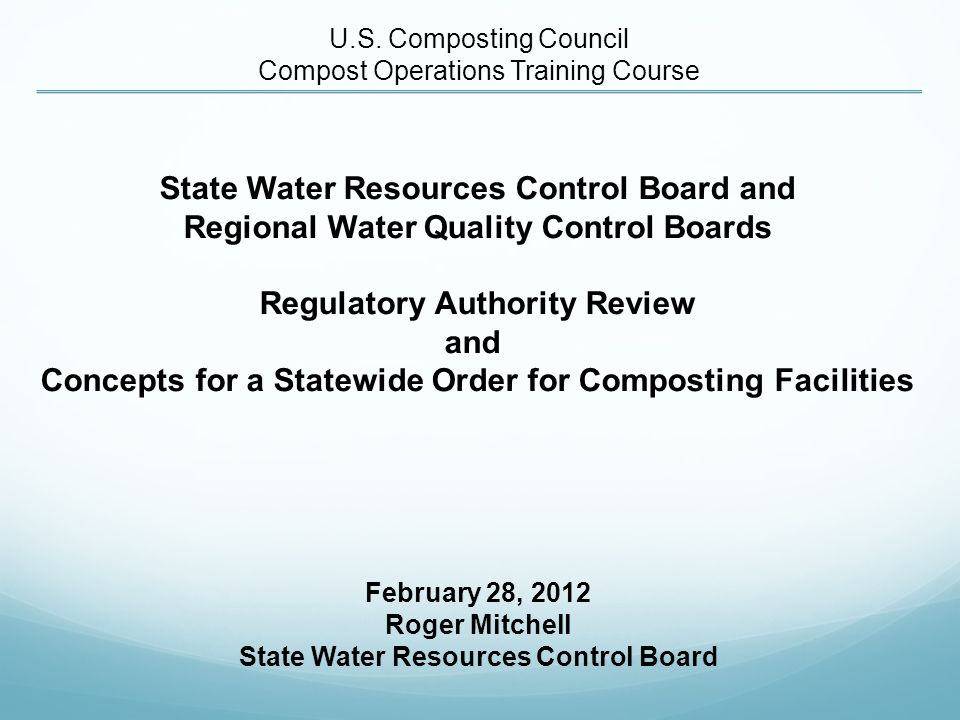 STATEWIDE ORDER CONCEPTS A new Statewide Order: Applicable to a variety of composting facilities, except those requiring individual WDRs Flexible framework Streamlined Regional Water Board review and approval if meet prescriptive requirements that are tiered based on threat to water quality as a function of: composting materials site conditions Less streamlined Regional Water Board review and approval where alternatives to prescriptive requirements are proposed