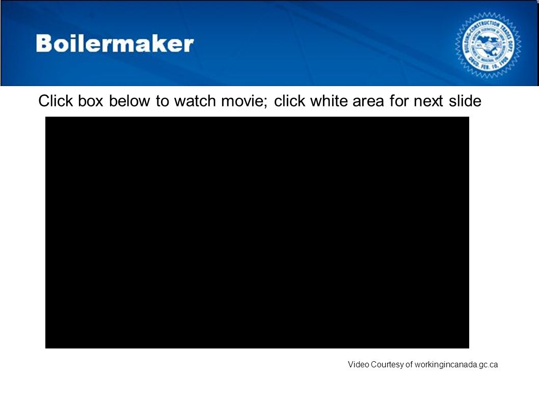 Boilermaker Video Courtesy of workingincanada.gc.ca Click box below to watch movie; click white area for next slide
