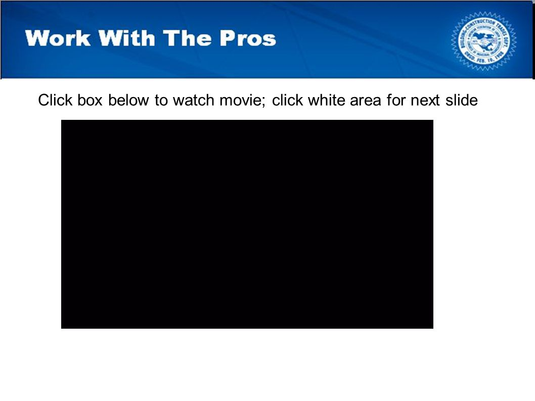Work With The Pros Click box below to watch movie; click white area for next slide
