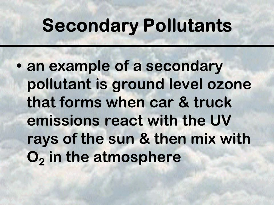 Secondary Pollutants an example of a secondary pollutant is ground level ozone that forms when car & truck emissions react with the UV rays of the sun & then mix with O 2 in the atmosphere