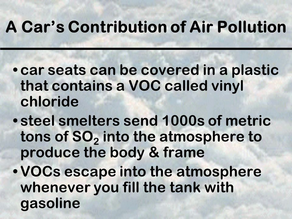 A Car's Contribution of Air Pollution car seats can be covered in a plastic that contains a VOC called vinyl chloride steel smelters send 1000s of metric tons of SO 2 into the atmosphere to produce the body & frame VOCs escape into the atmosphere whenever you fill the tank with gasoline
