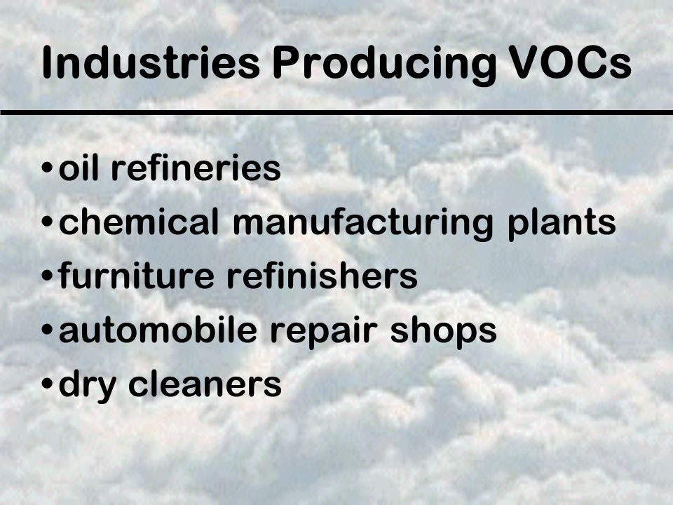 Industries Producing VOCs oil refineries chemical manufacturing plants furniture refinishers automobile repair shops dry cleaners