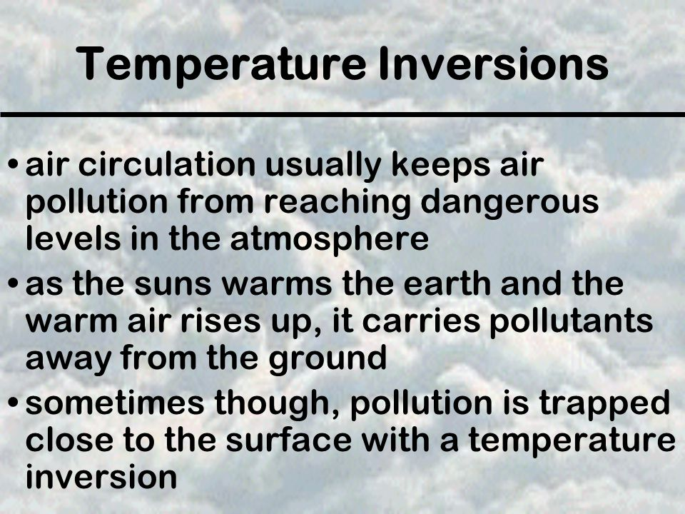 Temperature Inversions air circulation usually keeps air pollution from reaching dangerous levels in the atmosphere as the suns warms the earth and the warm air rises up, it carries pollutants away from the ground sometimes though, pollution is trapped close to the surface with a temperature inversion