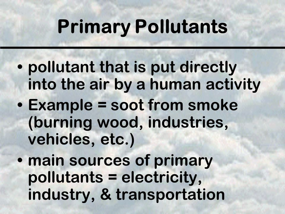 Primary Pollutants pollutant that is put directly into the air by a human activity Example = soot from smoke (burning wood, industries, vehicles, etc.) main sources of primary pollutants = electricity, industry, & transportation