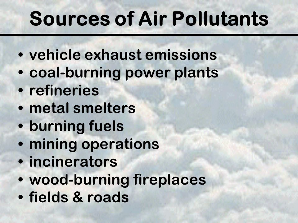 Sources of Air Pollutants vehicle exhaust emissions coal-burning power plants refineries metal smelters burning fuels mining operations incinerators wood-burning fireplaces fields & roads