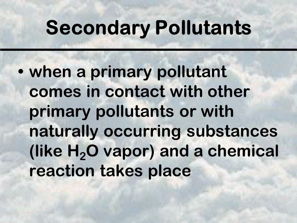 Secondary Pollutants when a primary pollutant comes in contact with other primary pollutants or with naturally occurring substances (like H 2 O vapor) and a chemical reaction takes place