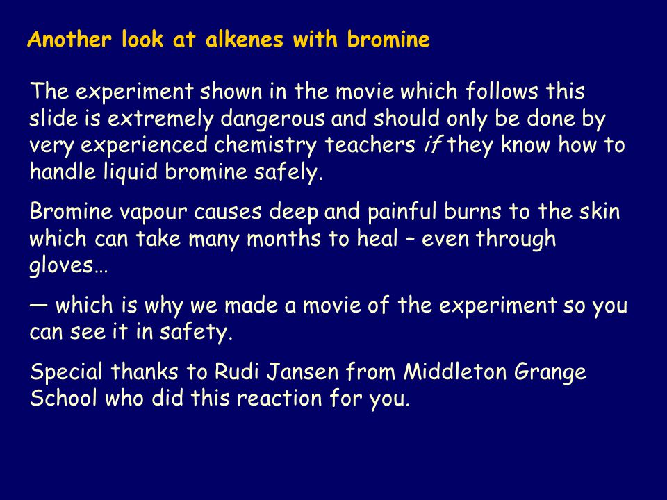 Another look at alkenes with bromine The experiment shown in the movie which follows this slide is extremely dangerous and should only be done by very experienced chemistry teachers if they know how to handle liquid bromine safely.
