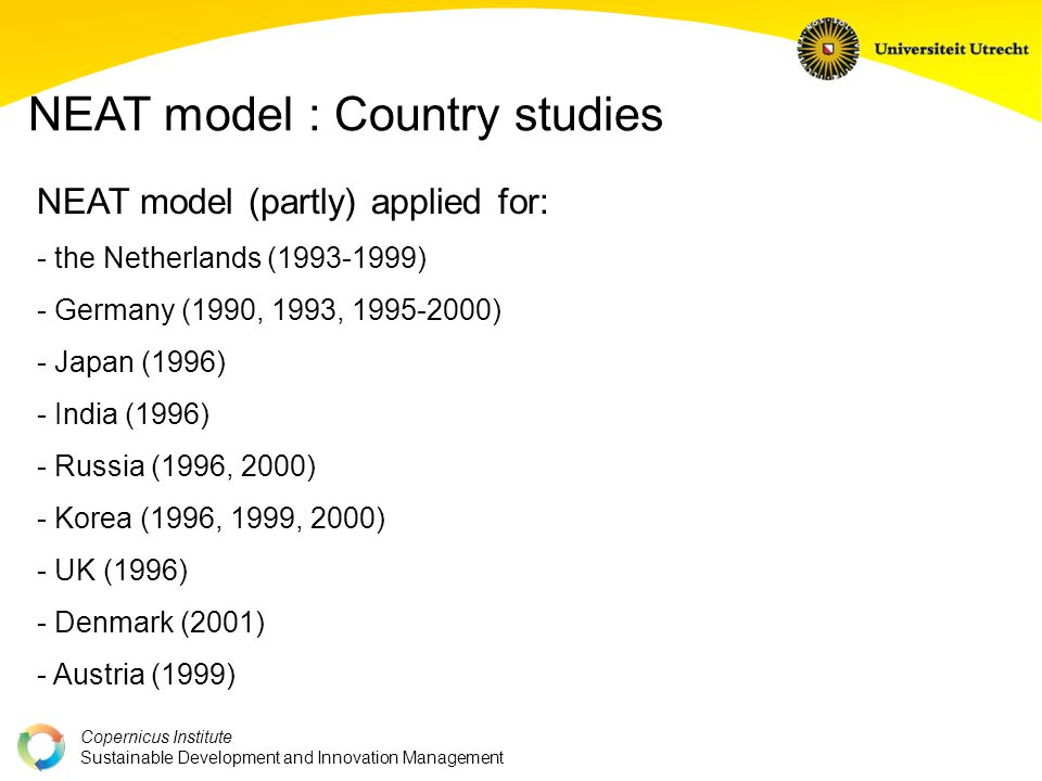 Copernicus Institute Sustainable Development and Innovation Management NEAT model : Country studies NEAT model (partly) applied for: - the Netherlands (1993-1999) - Germany (1990, 1993, 1995-2000) - Japan (1996) - India (1996) - Russia (1996, 2000) - Korea (1996, 1999, 2000) - UK (1996) - Denmark (2001) - Austria (1999)