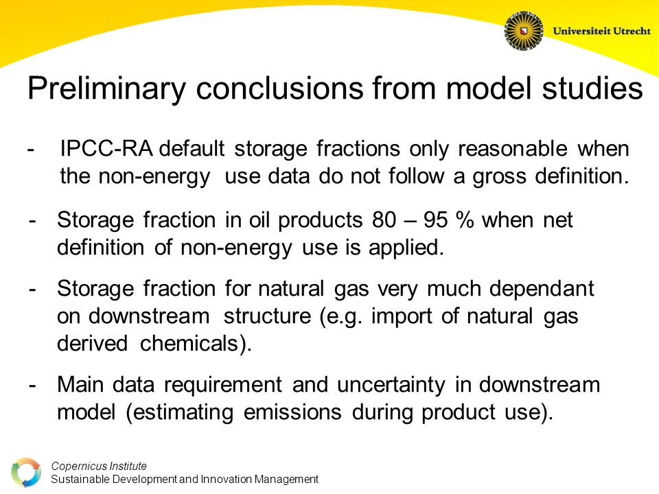 Copernicus Institute Sustainable Development and Innovation Management Preliminary conclusions from model studies - IPCC-RA default storage fractions only reasonable when the non-energy use data do not follow a gross definition.