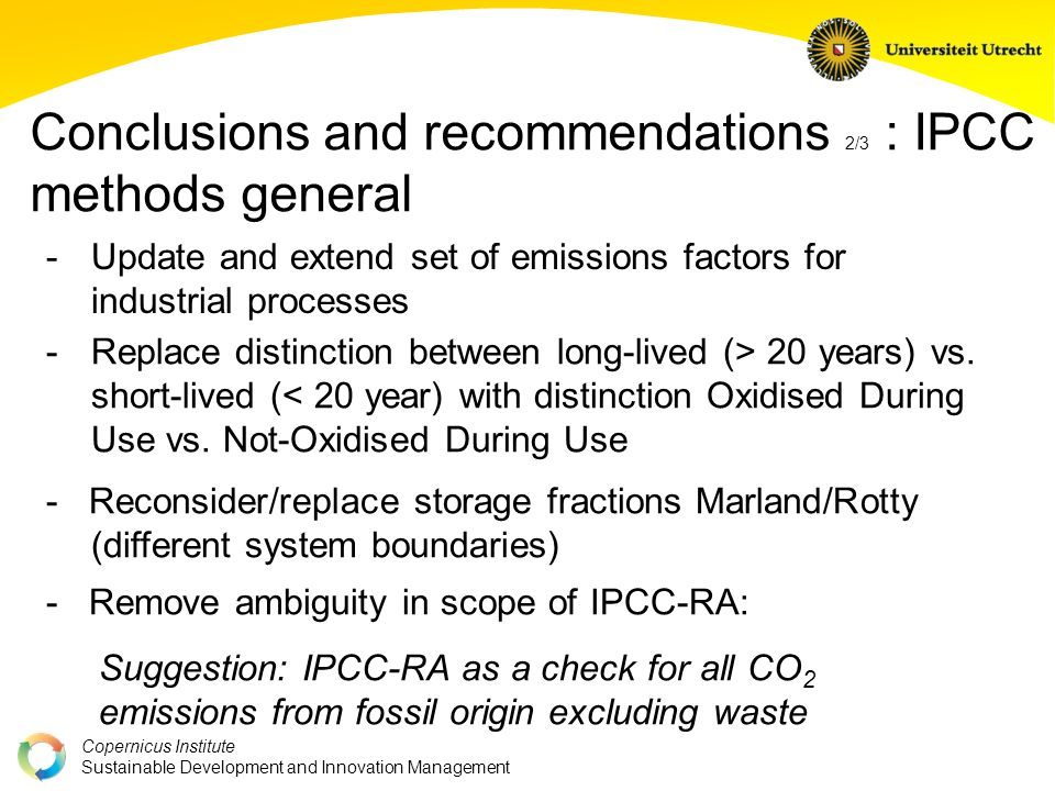Copernicus Institute Sustainable Development and Innovation Management Conclusions and recommendations 2/3 : IPCC methods general - Update and extend set of emissions factors for industrial processes - Remove ambiguity in scope of IPCC-RA: Suggestion: IPCC-RA as a check for all CO 2 emissions from fossil origin excluding waste - Replace distinction between long-lived (> 20 years) vs.