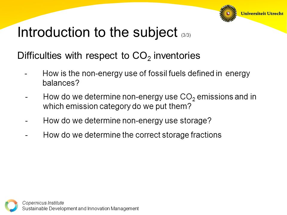 Copernicus Institute Sustainable Development and Innovation Management Introduction to the subject (3/3) Difficulties with respect to CO 2 inventories