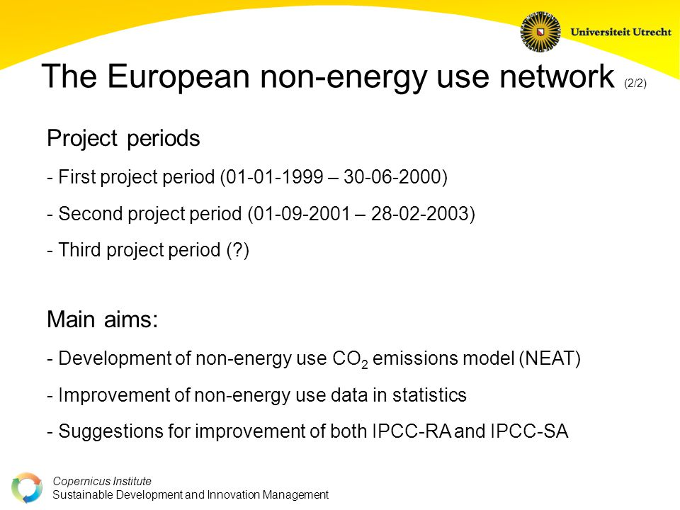 Copernicus Institute Sustainable Development and Innovation Management The European non-energy use network (2/2) Main aims: - Development of non-energy use CO 2 emissions model (NEAT) - Improvement of non-energy use data in statistics - Suggestions for improvement of both IPCC-RA and IPCC-SA Project periods - First project period (01-01-1999 – 30-06-2000) - Second project period (01-09-2001 – 28-02-2003) - Third project period ( )
