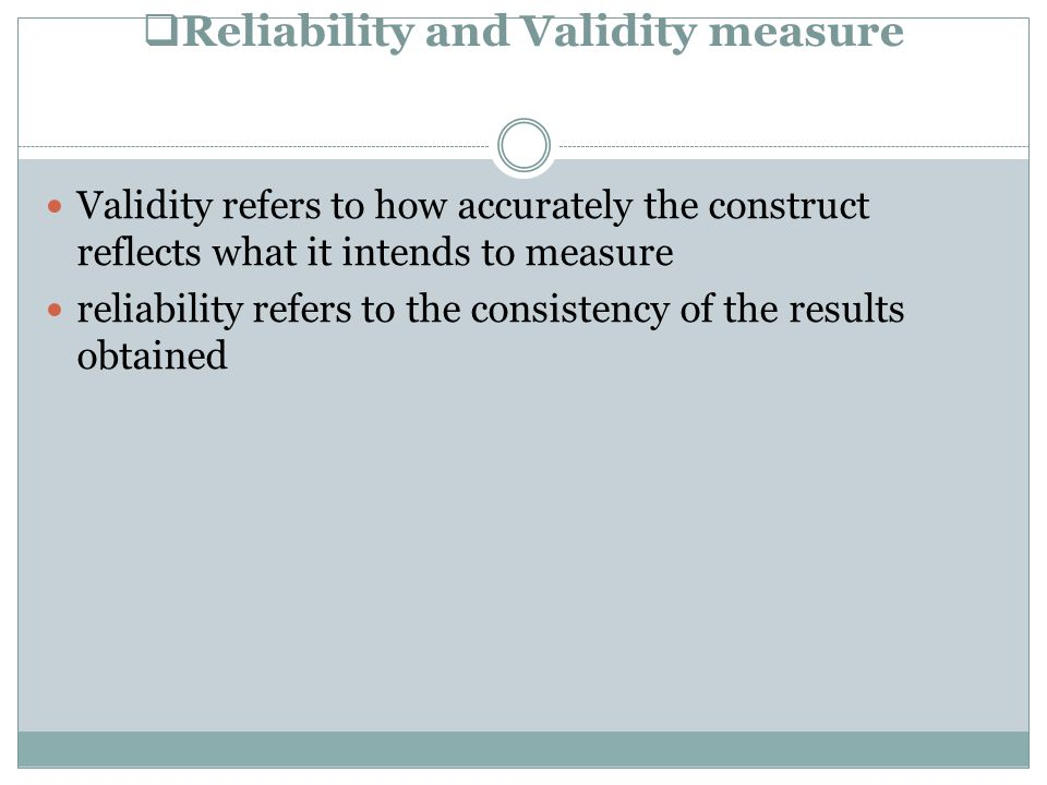  Reliability and Validity measure Validity refers to how accurately the construct reflects what it intends to measure reliability refers to the consistency of the results obtained