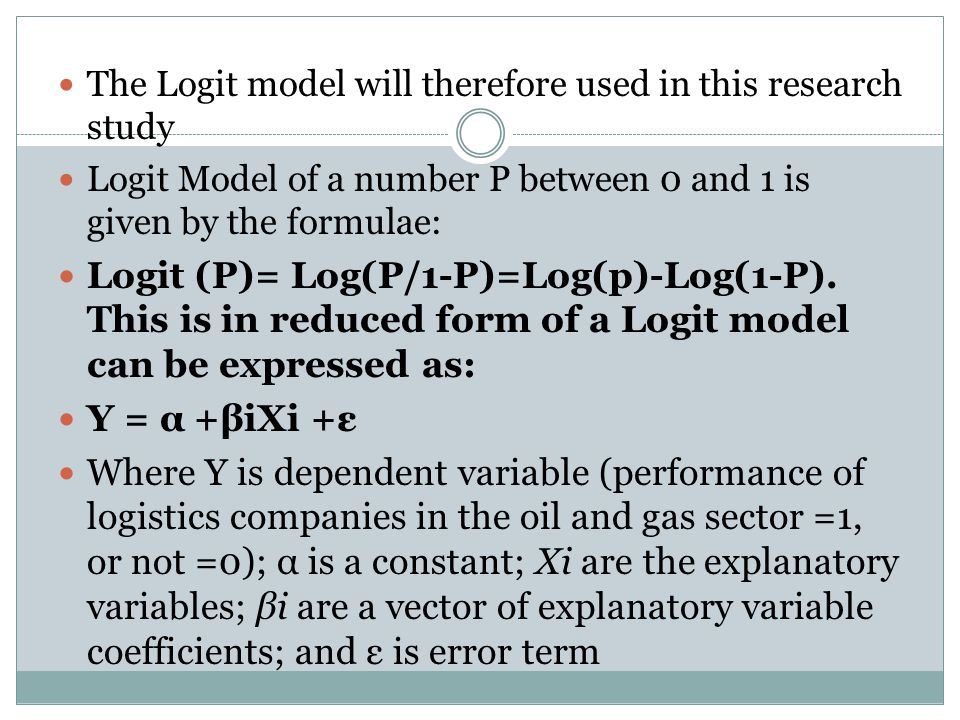The Logit model will therefore used in this research study Logit Model of a number P between 0 and 1 is given by the formulae: Logit (P)= Log(P/1-P)=Log(p)-Log(1-P).