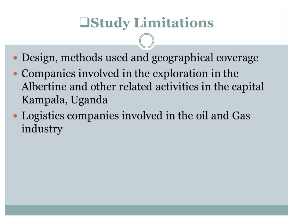  Study Limitations Design, methods used and geographical coverage Companies involved in the exploration in the Albertine and other related activities in the capital Kampala, Uganda Logistics companies involved in the oil and Gas industry