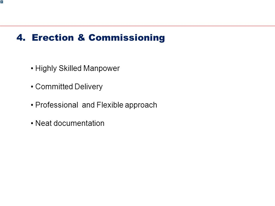 4. Erection & Commissioning Highly Skilled Manpower Committed Delivery Professional and Flexible approach Neat documentation