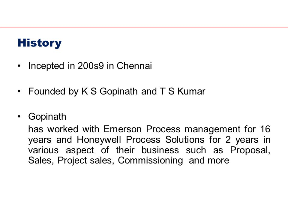 History Incepted in 200s9 in Chennai Founded by K S Gopinath and T S Kumar Gopinath has worked with Emerson Process management for 16 years and Honeywell Process Solutions for 2 years in various aspect of their business such as Proposal, Sales, Project sales, Commissioning and more