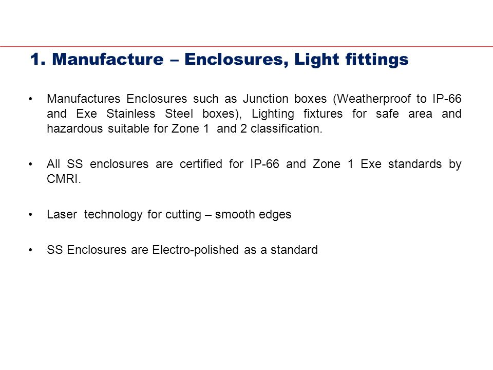 1. Manufacture – Enclosures, Light fittings Manufactures Enclosures such as Junction boxes (Weatherproof to IP-66 and Exe Stainless Steel boxes), Ligh