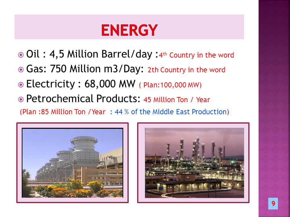  Oil : 4,5 Million Barrel/day : 4 th Country in the word  Gas: 750 Million m3/Day: 2th Country in the word  Electricity : 68,000 MW ( Plan:100,000 MW)  Petrochemical Products: 45 Million Ton / Year (Plan :85 Million Ton /Year : 44 % of the Middle East Production) 9