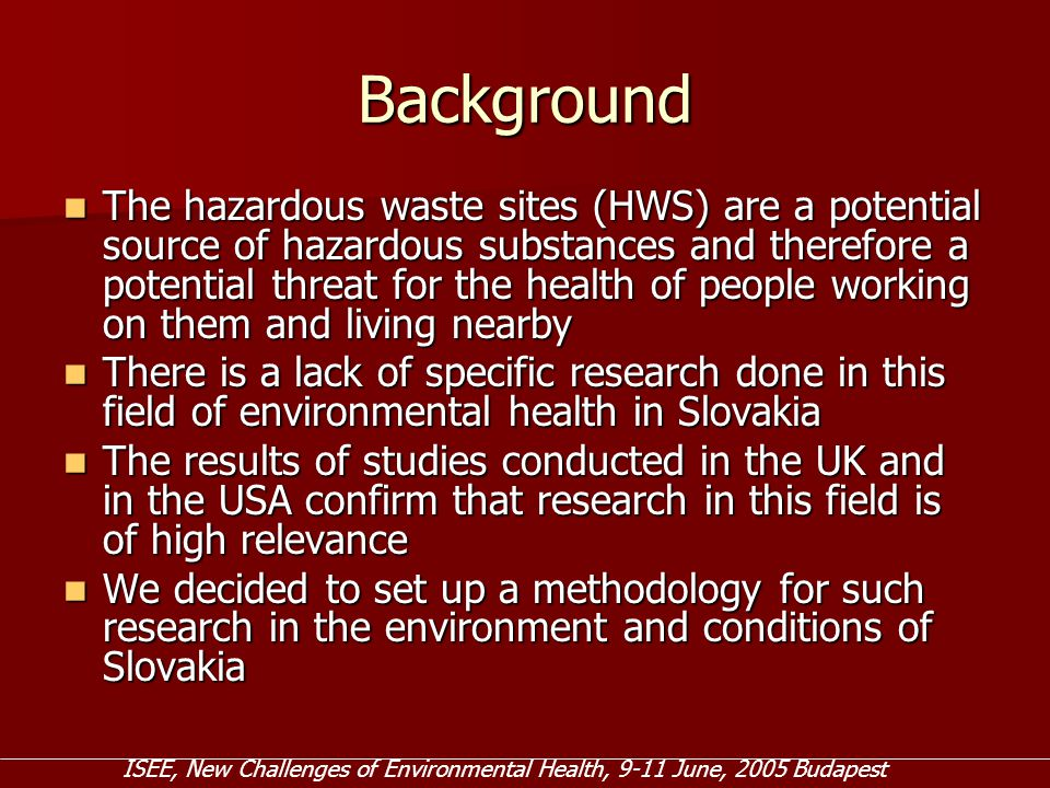 Background The hazardous waste sites (HWS) are a potential source of hazardous substances and therefore a potential threat for the health of people working on them and living nearby The hazardous waste sites (HWS) are a potential source of hazardous substances and therefore a potential threat for the health of people working on them and living nearby There is a lack of specific research done in this field of environmental health in Slovakia There is a lack of specific research done in this field of environmental health in Slovakia The results of studies conducted in the UK and in the USA confirm that research in this field is of high relevance The results of studies conducted in the UK and in the USA confirm that research in this field is of high relevance We decided to set up a methodology for such research in the environment and conditions of Slovakia We decided to set up a methodology for such research in the environment and conditions of Slovakia ISEE, New Challenges of Environmental Health, 9-11 June, 2005 Budapest