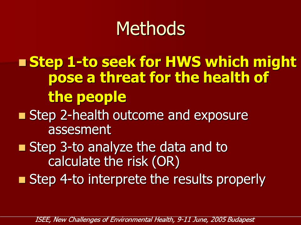 Methods Step 1-to seek for HWS which might pose a threat for the health of Step 1-to seek for HWS which might pose a threat for the health of the people Step 2-health outcome and exposure assesment Step 2-health outcome and exposure assesment Step 3-to analyze the data and to calculate the risk (OR) Step 3-to analyze the data and to calculate the risk (OR) Step 4-to interprete the results properly Step 4-to interprete the results properly ISEE, New Challenges of Environmental Health, 9-11 June, 2005 Budapest