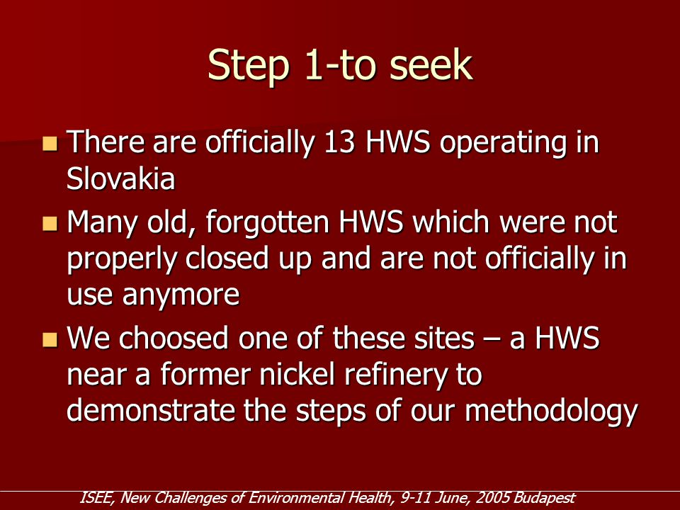 Step 1-to seek There are officially 13 HWS operating in Slovakia There are officially 13 HWS operating in Slovakia Many old, forgotten HWS which were not properly closed up and are not officially in use anymore Many old, forgotten HWS which were not properly closed up and are not officially in use anymore We choosed one of these sites – a HWS near a former nickel refinery to demonstrate the steps of our methodology We choosed one of these sites – a HWS near a former nickel refinery to demonstrate the steps of our methodology ISEE, New Challenges of Environmental Health, 9-11 June, 2005 Budapest