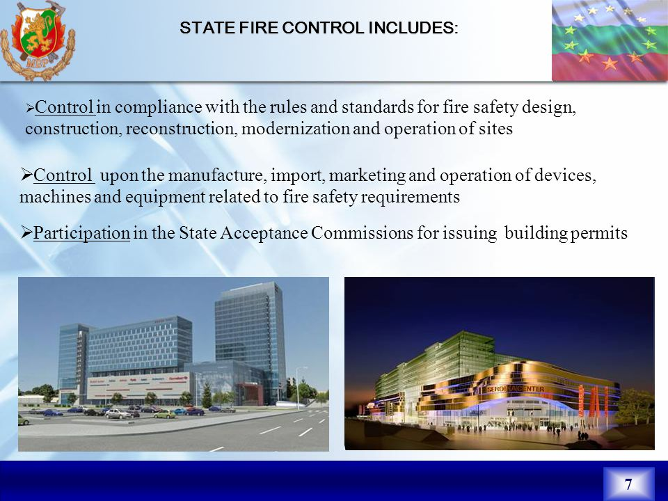 7  Control in compliance with the rules and standards for fire safety design, construction, reconstruction, modernization and operation of sites STATE FIRE CONTROL INCLUDES STATE FIRE CONTROL INCLUDES:  Control upon the manufacture, import, marketing and operation of devices, machines and equipment related to fire safety requirements  Participation in the State Acceptance Commissions for issuing building permits