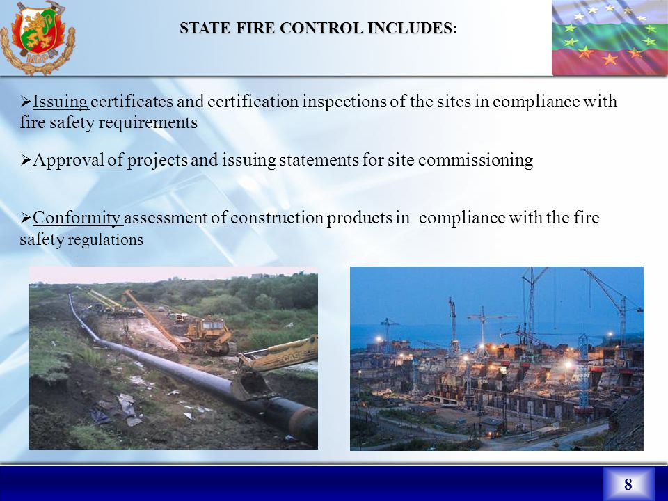 8 STATE FIRE CONTROL INCLUDES STATE FIRE CONTROL INCLUDES:  Issuing certificates and certification inspections of the sites in compliance with fire safety requirements  Approval of projects and issuing statements for site commissioning  Conformity assessment of construction products in compliance with the fire safety regulations