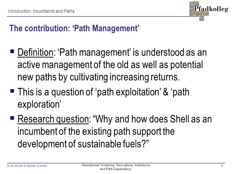 © Jan Strobel & Stephan Duschek5 International Workshop Innovations, Institutions and Path Dependency The contribution: 'Path Management'  Definition: 'Path management' is understood as an active management of the old as well as potential new paths by cultivating increasing returns.