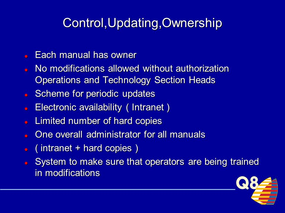 Control,Updating,Ownership Each manual has owner Each manual has owner No modifications allowed without authorization Operations and Technology Section Heads No modifications allowed without authorization Operations and Technology Section Heads Scheme for periodic updates Scheme for periodic updates Electronic availability ( Intranet ) Electronic availability ( Intranet ) Limited number of hard copies Limited number of hard copies One overall administrator for all manuals One overall administrator for all manuals ( intranet + hard copies ) ( intranet + hard copies ) System to make sure that operators are being trained in modifications System to make sure that operators are being trained in modifications