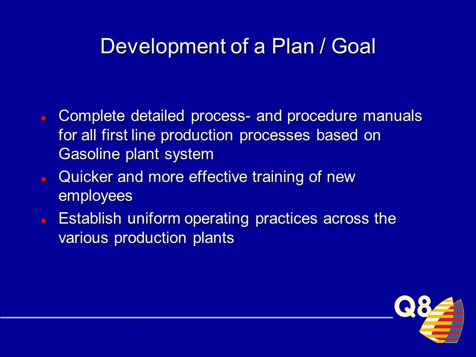 Development of a Plan / Goal Complete detailed process- and procedure manuals for all first line production processes based on Gasoline plant system Complete detailed process- and procedure manuals for all first line production processes based on Gasoline plant system Quicker and more effective training of new employees Quicker and more effective training of new employees Establish uniform operating practices across the various production plants Establish uniform operating practices across the various production plants