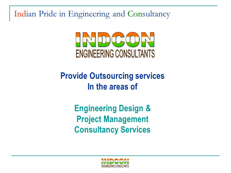 Provide Outsourcing services In the areas of Engineering Design & Project Management Consultancy Services IndCon Indian Pride in Engineering and Consu