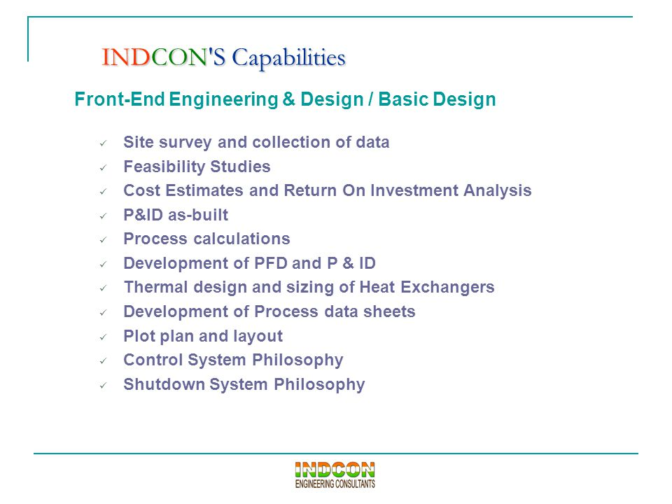 Front-End Engineering & Design / Basic Design Site survey and collection of data Feasibility Studies Cost Estimates and Return On Investment Analysis