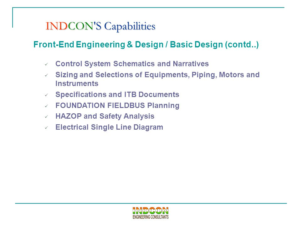 Front-End Engineering & Design / Basic Design (contd..) Control System Schematics and Narratives Sizing and Selections of Equipments, Piping, Motors and Instruments Specifications and ITB Documents FOUNDATION FIELDBUS Planning HAZOP and Safety Analysis Electrical Single Line Diagram INDCON S Capabilities