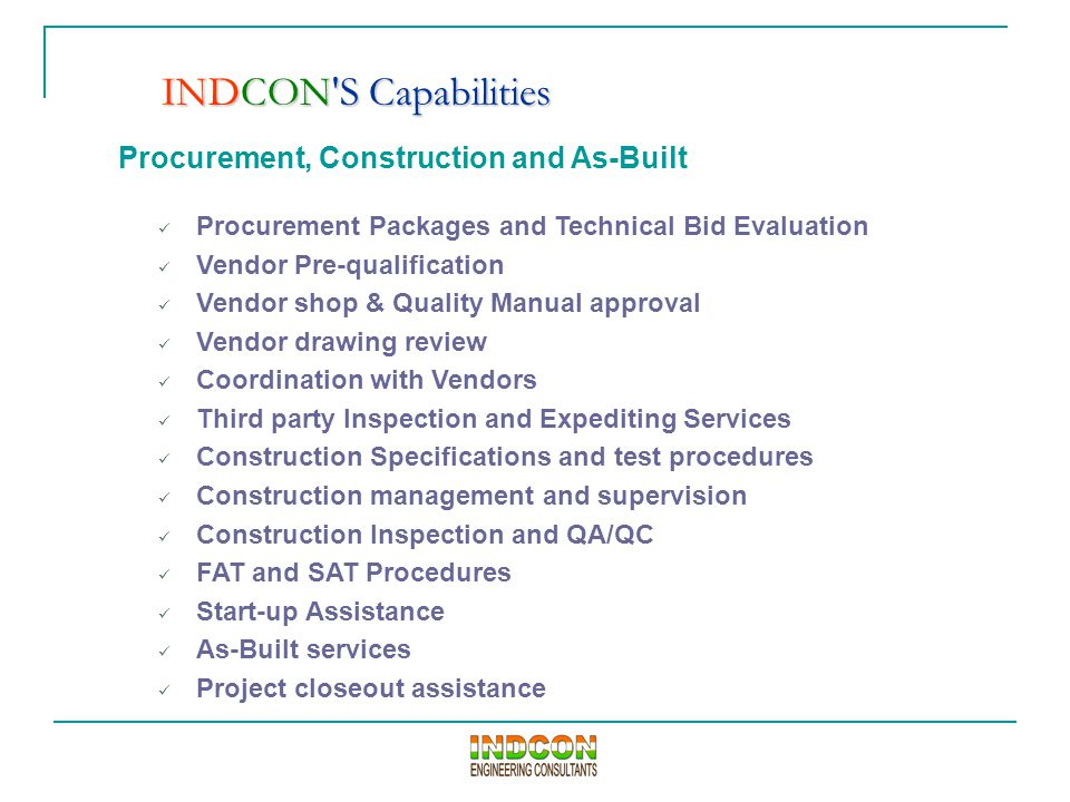Procurement, Construction and As-Built Procurement Packages and Technical Bid Evaluation Vendor Pre-qualification Vendor shop & Quality Manual approval Vendor drawing review Coordination with Vendors Third party Inspection and Expediting Services Construction Specifications and test procedures Construction management and supervision Construction Inspection and QA/QC FAT and SAT Procedures Start-up Assistance As-Built services Project closeout assistance INDCON S Capabilities