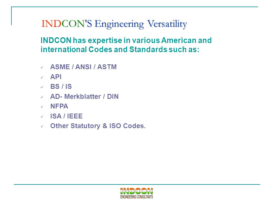 INDCON has expertise in various American and international Codes and Standards such as: ASME / ANSI / ASTM API BS / IS AD- Merkblatter / DIN NFPA ISA / IEEE Other Statutory & ISO Codes.