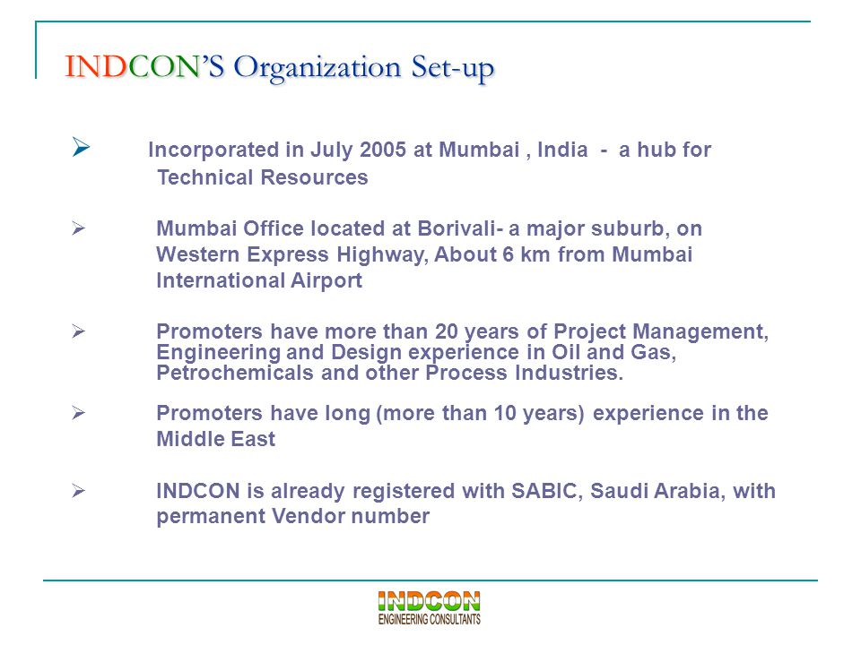 INDCON'S Organization Set-up INDCON'S Organization Set-up  Incorporated in July 2005 at Mumbai, India - a hub for Technical Resources  Mumbai Office located at Borivali- a major suburb, on Western Express Highway, About 6 km from Mumbai International Airport  Promoters have more than 20 years of Project Management, Engineering and Design experience in Oil and Gas, Petrochemicals and other Process Industries.