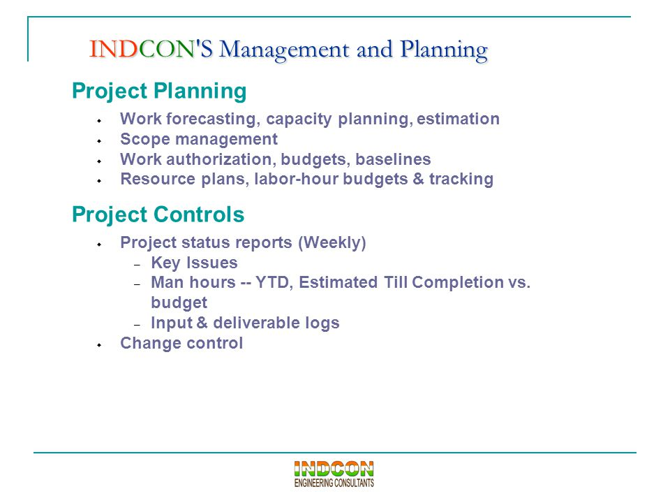 Project Planning  Work forecasting, capacity planning, estimation  Scope management  Work authorization, budgets, baselines  Resource plans, labor-hour budgets & tracking Project Controls  Project status reports (Weekly) – Key Issues – Man hours -- YTD, Estimated Till Completion vs.