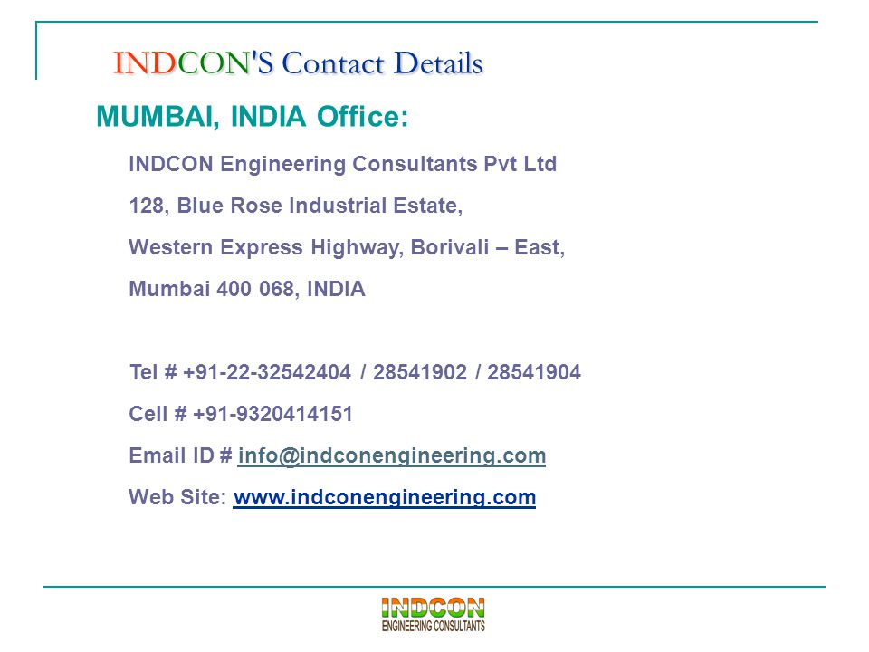 MUMBAI, INDIA Office: INDCON Engineering Consultants Pvt Ltd 128, Blue Rose Industrial Estate, Western Express Highway, Borivali – East, Mumbai 400 068, INDIA Tel # +91-22-32542404 / 28541902 / 28541904 Cell # +91-9320414151 Email ID # info@indconengineering.cominfo@indconengineering.com Web Site: www.indconengineering.com INDCON S Contact Details