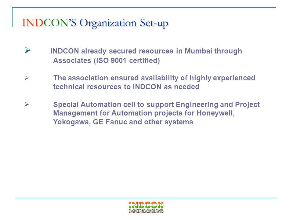 INDCON'S Organization Set-up INDCON'S Organization Set-up  INDCON already secured resources in Mumbai through Associates (ISO 9001 certified)  The association ensured availability of highly experienced technical resources to INDCON as needed  Special Automation cell to support Engineering and Project Management for Automation projects for Honeywell, Yokogawa, GE Fanuc and other systems