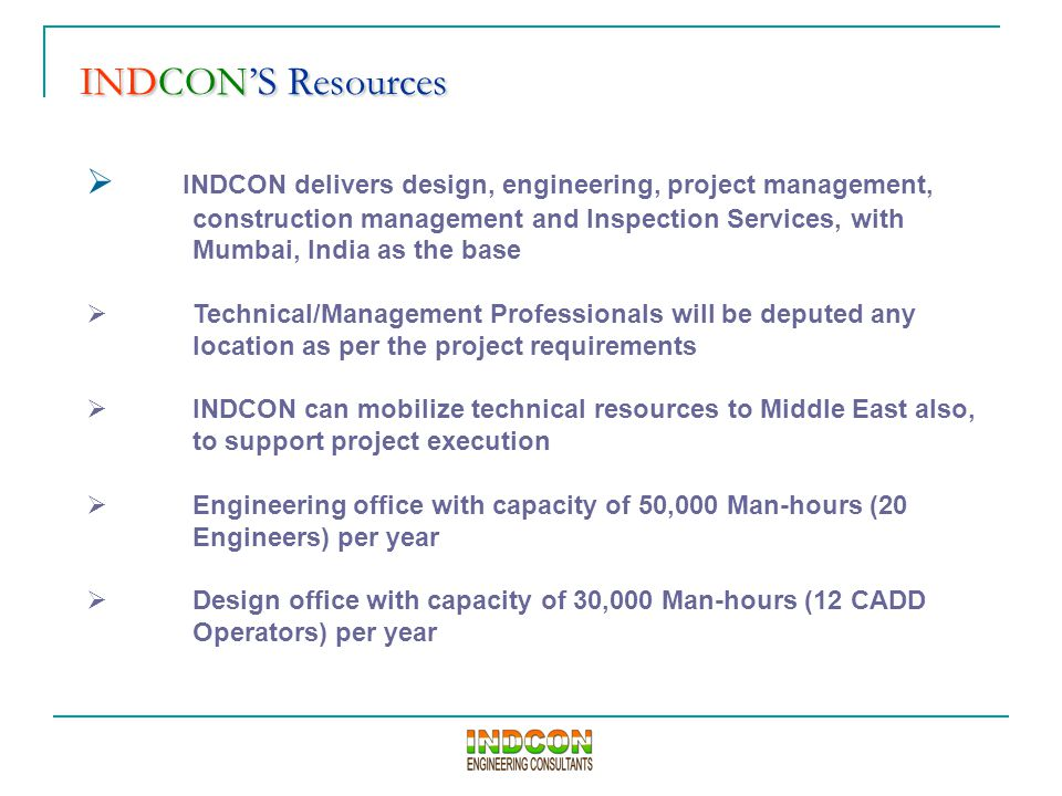 INDCON'S Resources INDCON'S Resources  INDCON delivers design, engineering, project management, construction management and Inspection Services, with Mumbai, India as the base  Technical/Management Professionals will be deputed any location as per the project requirements  INDCON can mobilize technical resources to Middle East also, to support project execution  Engineering office with capacity of 50,000 Man-hours (20 Engineers) per year  Design office with capacity of 30,000 Man-hours (12 CADD Operators) per year
